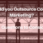Should you Outsource Content Marketing? 11 Questions to Consider