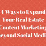 4 Ways to Expand Your Real Estate Content Marketing beyond Social Media