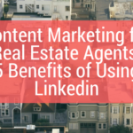 Content Marketing for Real Estate Agents: 5 Benefits of Using Linkedin