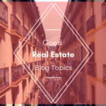 Good Real Estate Blog Topics
