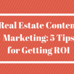 Real Estate Content Marketing: 5 Tips for Getting ROI