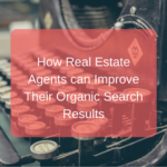 How Real Estate Agents can Improve Their Organic Search Results