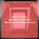 How-To Guide: Leveraging Content for Real Estate Marketing Success