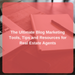 The Ultimate Blog Marketing Tools, Tips, and Resources for Real Estate Agents