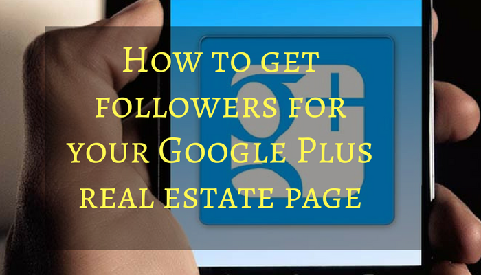 How to get followers for your Google Plus real estate page